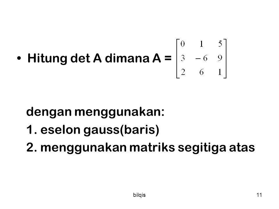 bilqis10 Contoh: 1 2 3 A = 0 1 4 Det (A) = -2 1 2 1 4 8 12 A 1 = 0 1 4 Det (A 1 ) = -8 1 2 1 0 1 4 A 2 = 1 2 3 Det (A 2 ) = 2 1 2 1 1 2 3 A 3 = -2 -3