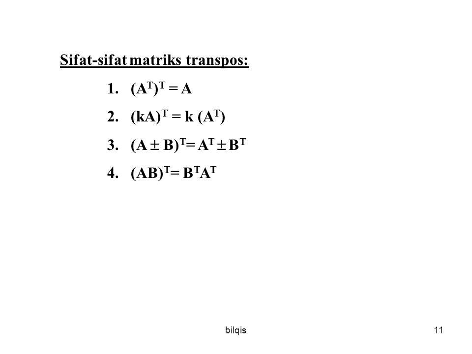 bilqis11 Sifat-sifat matriks transpos: 1.(A T ) T = A 2.(kA) T = k (A T ) 3.(A  B) T = A T  B T 4.(AB) T = B T A T