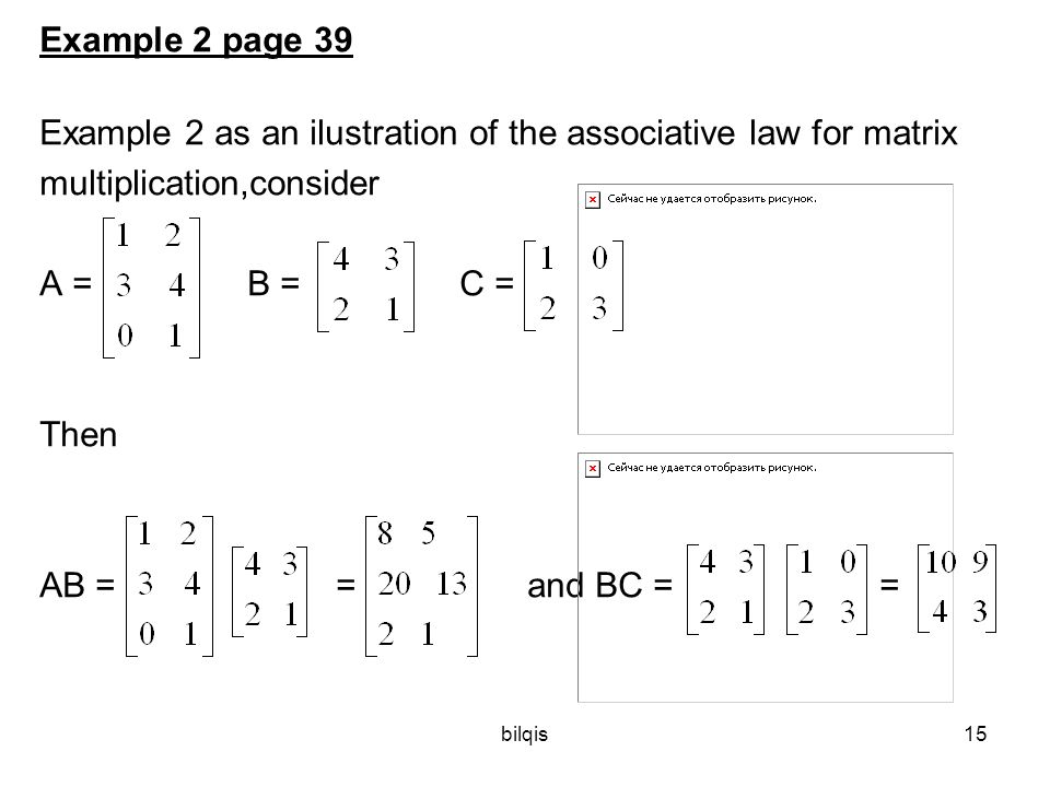 bilqis15 Example 2 page 39 Example 2 as an ilustration of the associative law for matrix multiplication,consider A = B =C = Then AB = = and BC = =