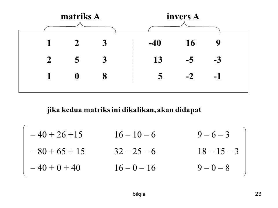 bilqis23 123 -4016 9 253 13-5-3 1085-2-1 jika kedua matriks ini dikalikan, akan didapat matriks A invers A – 40 + 26 +1516 – 10 – 69 – 6 – 3 – 80 + 65 + 1532 – 25 – 6 18 – 15 – 3 – 40 + 0 + 4016 – 0 – 16 9 – 0 – 8