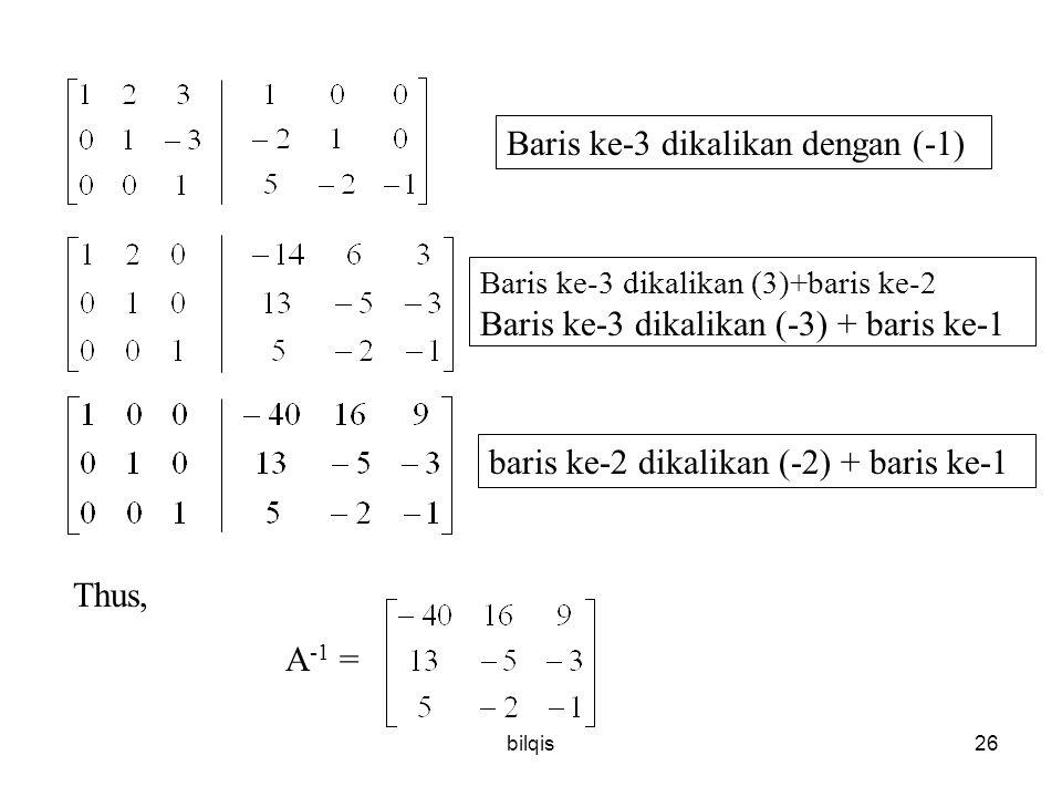 bilqis26 Thus, A -1 = Baris ke-3 dikalikan dengan (-1) Baris ke-3 dikalikan (3)+baris ke-2 Baris ke-3 dikalikan (-3) + baris ke-1 baris ke-2 dikalikan (-2) + baris ke-1