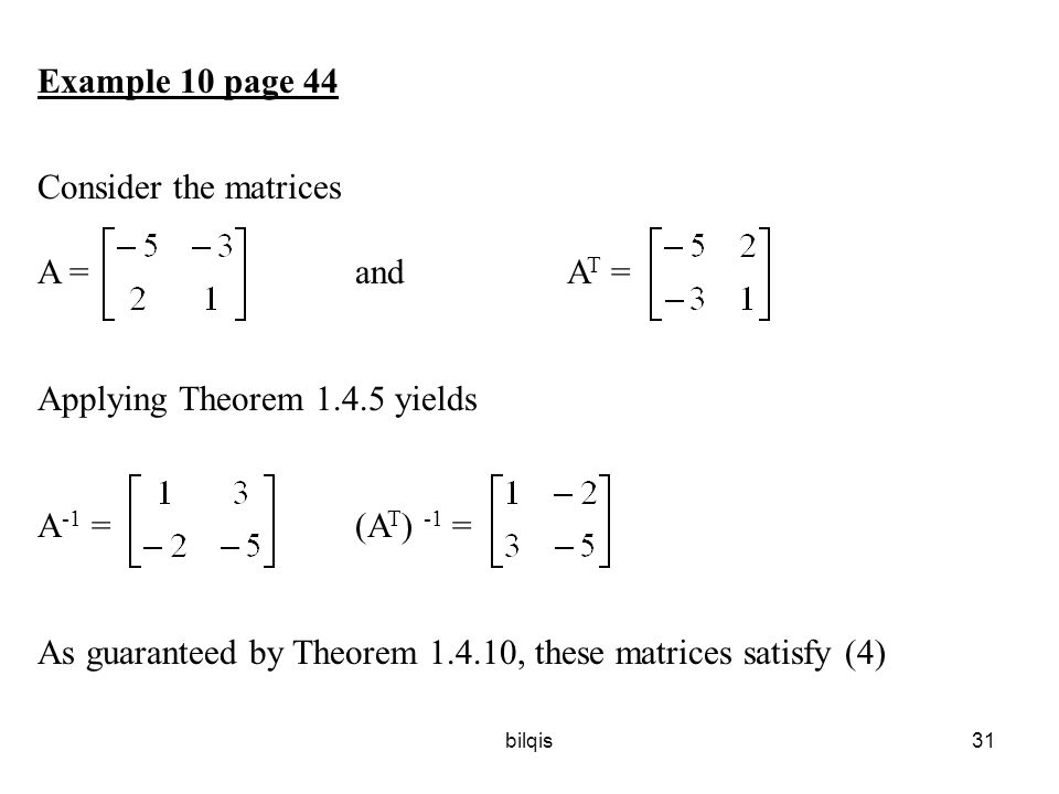 bilqis31 Example 10 page 44 Consider the matrices A = and A T = Applying Theorem 1.4.5 yields A -1 = (A T ) -1 = As guaranteed by Theorem 1.4.10, these matrices satisfy (4)
