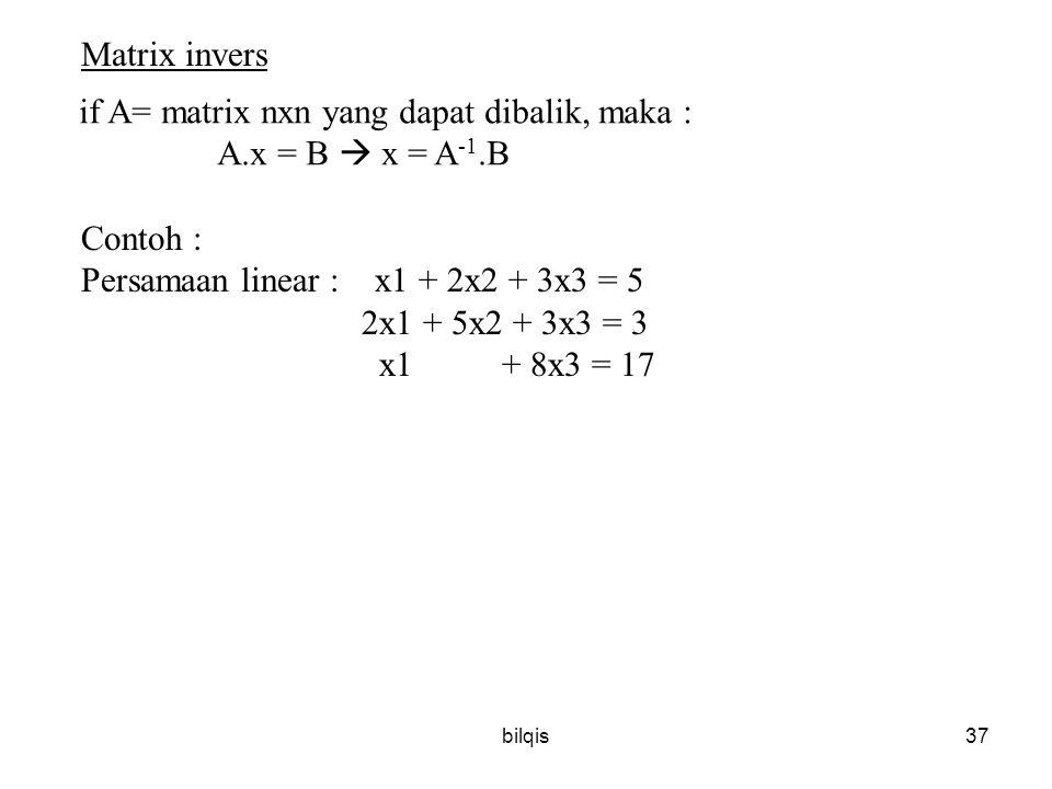bilqis37 Matrix invers if A= matrix nxn yang dapat dibalik, maka : A.x = B  x = A -1.B Contoh : Persamaan linear : x1 + 2x2 + 3x3 = 5 2x1 + 5x2 + 3x3 = 3 x1 + 8x3 = 17
