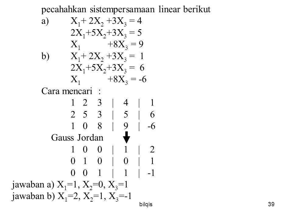 bilqis39 pecahahkan sistempersamaan linear berikut a)X 1 + 2X 2 +3X 3 = 4 2X 1 +5X 2 +3X 3 = 5 X 1 +8X 3 = 9 b)X 1 + 2X 2 +3X 3 = 1 2X 1 +5X 2 +3X 3 = 6 X 1 +8X 3 = -6 Cara mencari : 1 2 3 | 4 | 1 2 5 3 | 5 | 6 1 0 8 | 9 | -6 Gauss Jordan 1 0 0 | 1 | 2 0 1 0 | 0 | 1 0 0 1 | 1 | -1 jawaban a) X 1 =1, X 2 =0, X 3 =1 jawaban b) X 1 =2, X 2 =1, X 3 =-1