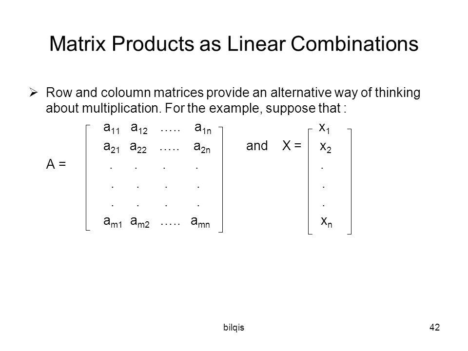 bilqis42 Matrix Products as Linear Combinations  Row and coloumn matrices provide an alternative way of thinking about multiplication.