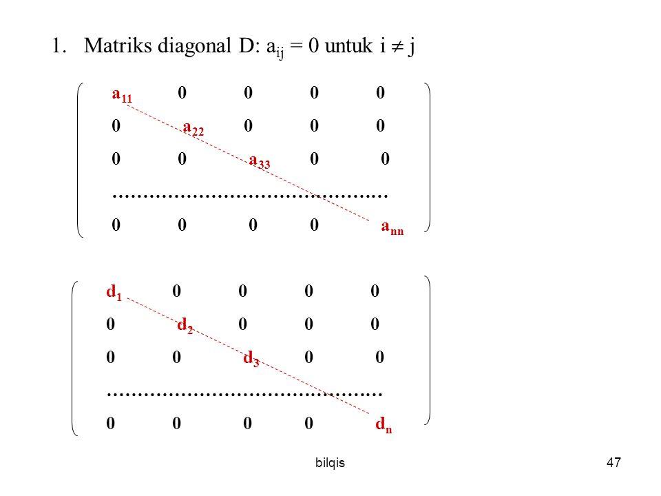 bilqis47 1.Matriks diagonal D: a ij = 0 untuk i  j a 11 0000 0 a 22 000 00 a 33 0 0 ……………………………………… 00 00 a nn d 1 0000 0 d 2 000 00 d 3 0 0 ……………………………………… 00 00 d n