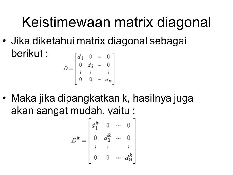 Keistimewaan matrix diagonal Jika diketahui matrix diagonal sebagai berikut : Maka jika dipangkatkan k, hasilnya juga akan sangat mudah, yaitu :