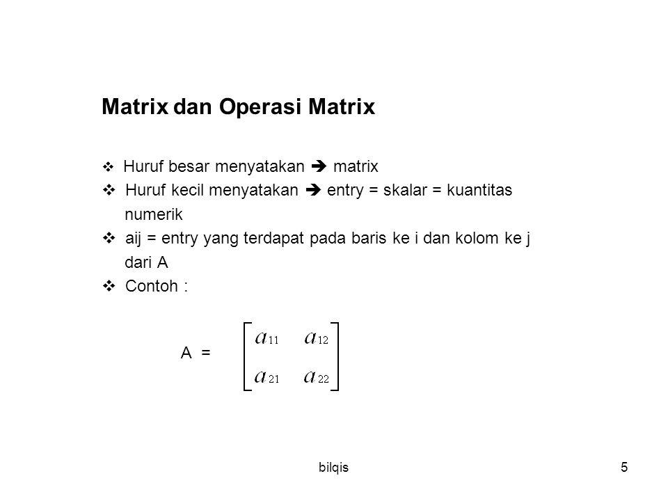 bilqis5 Matrix dan Operasi Matrix  Huruf besar menyatakan  matrix  Huruf kecil menyatakan  entry = skalar = kuantitas numerik  aij = entry yang terdapat pada baris ke i dan kolom ke j dari A  Contoh : A =
