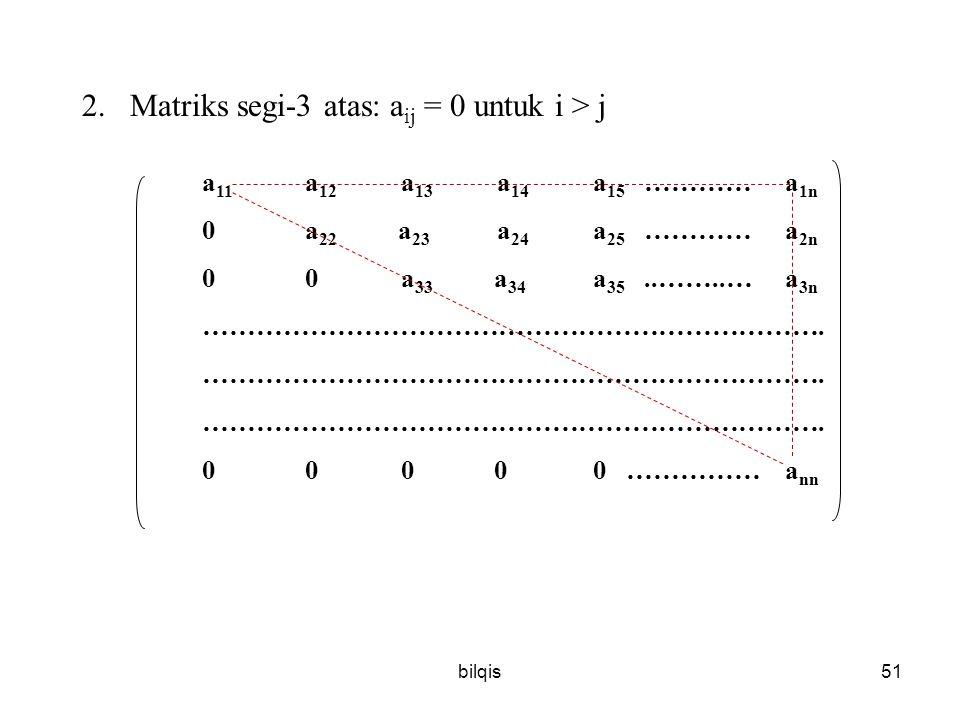 bilqis51 2.Matriks segi-3 atas: a ij = 0 untuk i > j a 11 a 12 a 13 a 14 a 15 ………… a 1n 0 a 22 a 23 a 24 a 25 ………… a 2n 0 0 a 33 a 34 a 35..……..… a 3n …………………………………………………………….