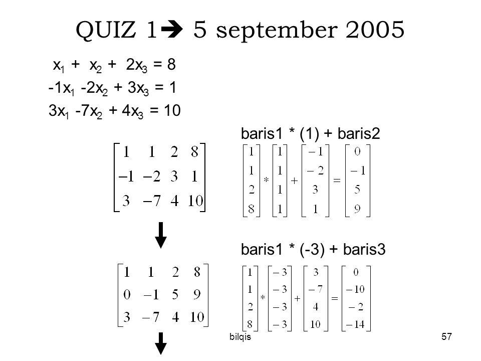 bilqis57 QUIZ 1  5 september 2005 x 1 + x 2 + 2x 3 = 8 -1x 1 -2x 2 + 3x 3 = 1 3x 1 -7x 2 + 4x 3 = 10 baris1 * (1) + baris2 baris1 * (-3) + baris3