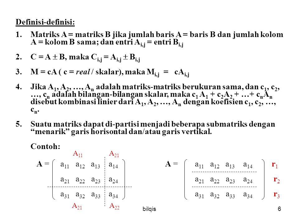 bilqis6 Definisi-definisi: 1.Matriks A = matriks B jika jumlah baris A = baris B dan jumlah kolom A = kolom B sama; dan entri A i,j = entri B i,j 2.C = A  B, maka C i,j = A i,j  B i,j 3.M = cA ( c = real / skalar), maka M i,j = cA i,j 4.Jika A 1, A 2, …, A n adalah matriks-matriks berukuran sama, dan c 1, c 2, …, c n adalah bilangan-bilangan skalar, maka c 1 A 1 + c 2 A 2 + …+ c n A n disebut kombinasi linier dari A 1, A 2, …, A n dengan koefisien c 1, c 2, …, c n.