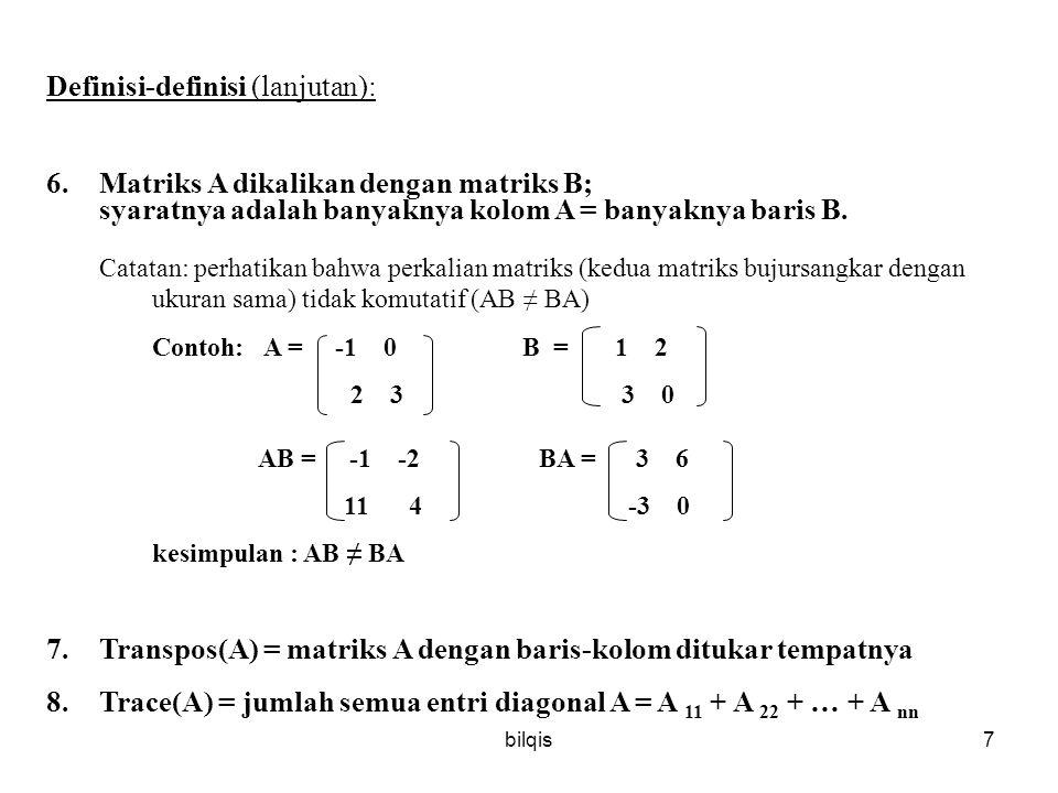 bilqis7 Definisi-definisi (lanjutan): 6.Matriks A dikalikan dengan matriks B; syaratnya adalah banyaknya kolom A = banyaknya baris B.