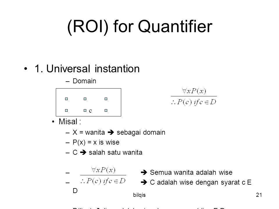 bilqis21 (ROI) for Quantifier 1. Universal instantion –Domain Misal : –X = wanita  sebagai domain –P(x) = x is wise –C  salah satu wanita –  Semua