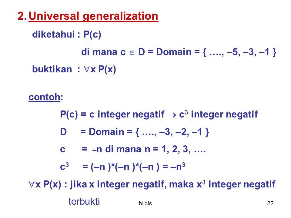 bilqis22 2.Universal generalization diketahui : P(c) di mana c  D = Domain = { …., –5, –3, –1 } buktikan :  x P(x) contoh: P(c) = c integer negatif  c 3 integer negatif D = Domain = { …., –3, –2, –1 } c = – n di mana n = 1, 2, 3, ….