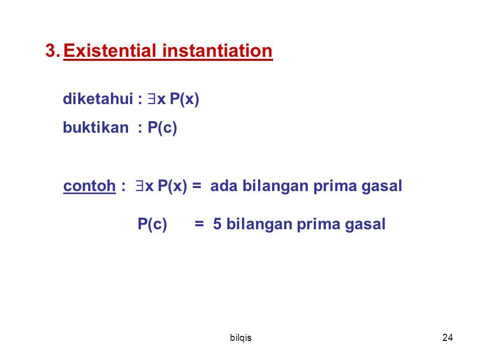 bilqis24 3.Existential instantiation diketahui :  x P(x) buktikan : P(c) contoh :  x P(x) = ada bilangan prima gasal P(c) = 5 bilangan prima gasal