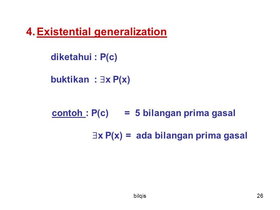 bilqis26 4.Existential generalization diketahui : P(c) buktikan :  x P(x) contoh : P(c) = 5 bilangan prima gasal  x P(x) = ada bilangan prima gasal