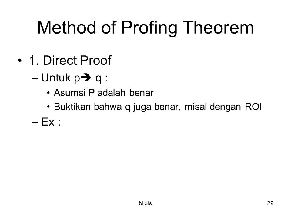 bilqis29 Method of Profing Theorem 1. Direct Proof –Untuk p  q : Asumsi P adalah benar Buktikan bahwa q juga benar, misal dengan ROI –Ex :