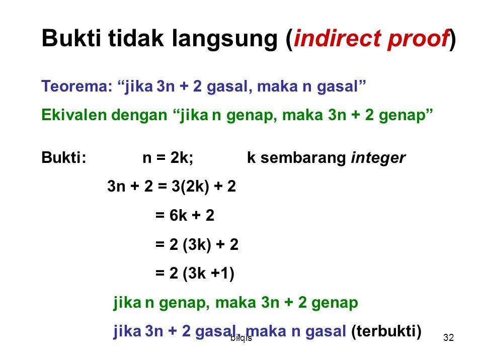 bilqis32 Bukti tidak langsung (indirect proof) Teorema: jika 3n + 2 gasal, maka n gasal Ekivalen dengan jika n genap, maka 3n + 2 genap Bukti: n = 2k; k sembarang integer 3n + 2 = 3(2k) + 2 = 6k + 2 = 2 (3k) + 2 = 2 (3k +1) jika n genap, maka 3n + 2 genap jika 3n + 2 gasal, maka n gasal (terbukti)