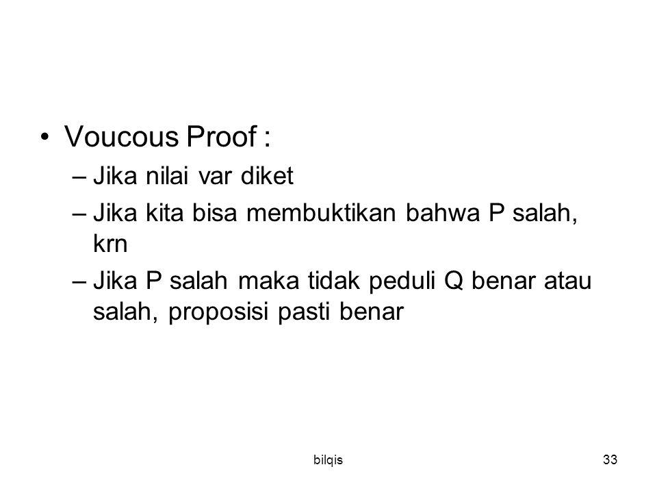 bilqis33 Voucous Proof : –Jika nilai var diket –Jika kita bisa membuktikan bahwa P salah, krn –Jika P salah maka tidak peduli Q benar atau salah, proposisi pasti benar