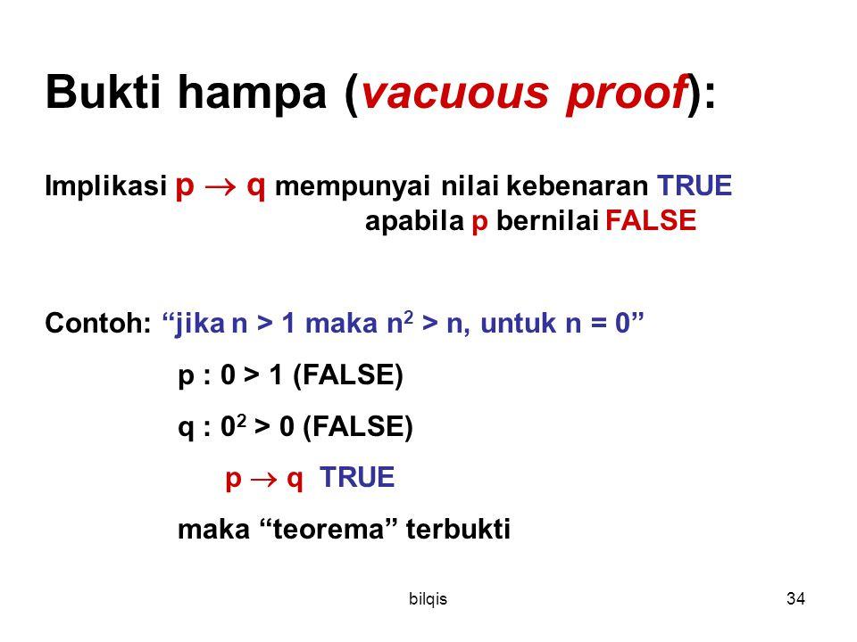 bilqis34 Bukti hampa (vacuous proof): Implikasi p  q mempunyai nilai kebenaran TRUE apabila p bernilai FALSE Contoh: jika n > 1 maka n 2 > n, untuk n = 0 p : 0 > 1 (FALSE) q : 0 2 > 0 (FALSE) p  q TRUE maka teorema terbukti