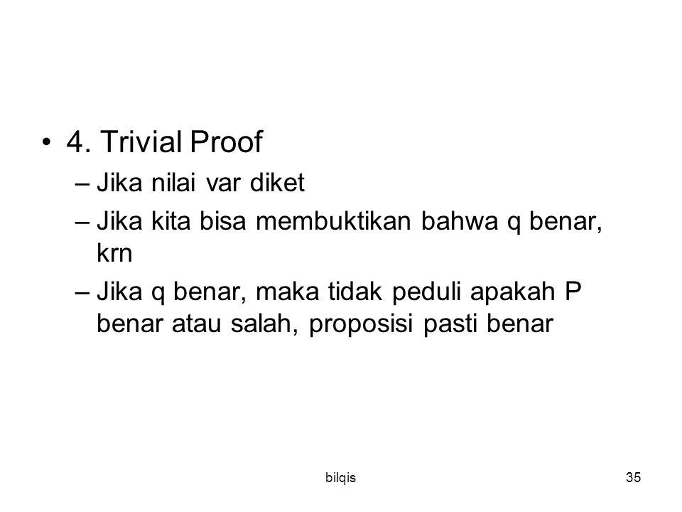 bilqis35 4. Trivial Proof –Jika nilai var diket –Jika kita bisa membuktikan bahwa q benar, krn –Jika q benar, maka tidak peduli apakah P benar atau sa