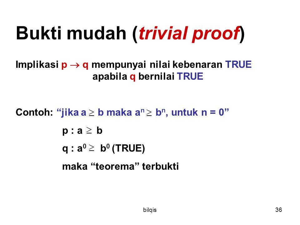 bilqis36 Bukti mudah (trivial proof) Implikasi p  q mempunyai nilai kebenaran TRUE apabila q bernilai TRUE Contoh: jika a b maka a n b n, untuk n = 0 p : a b q : a 0 b 0 (TRUE) maka teorema terbukti