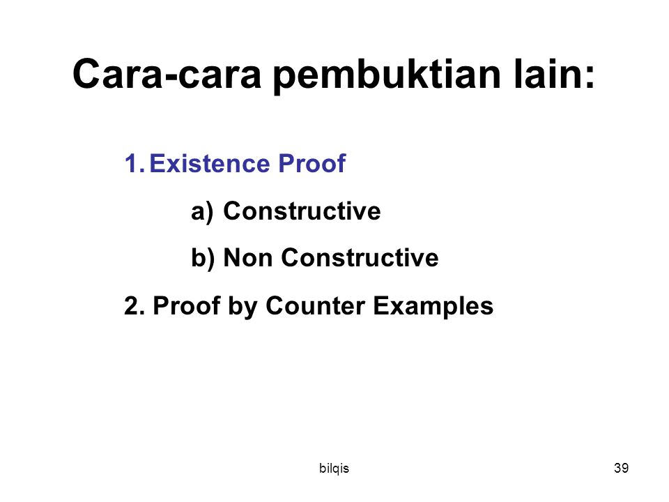 bilqis39 Cara-cara pembuktian lain: 1.Existence Proof a) Constructive b) Non Constructive 2. Proof by Counter Examples
