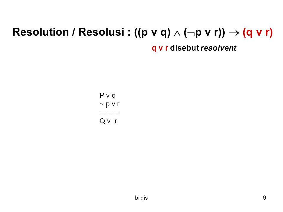 bilqis9 Resolution / Resolusi : ((p v q)  (  p v r))  (q v r) q v r disebut resolvent P v q ~ p v r -------- Q v r