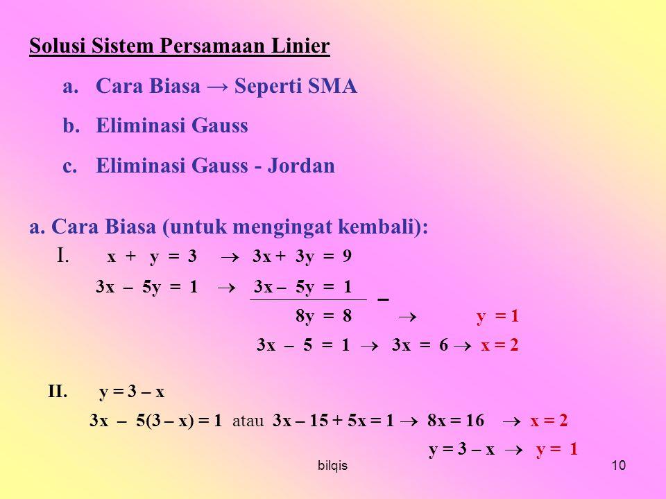 bilqis10 Solusi Sistem Persamaan Linier a.Cara Biasa → Seperti SMA b.Eliminasi Gauss c.Eliminasi Gauss - Jordan a.