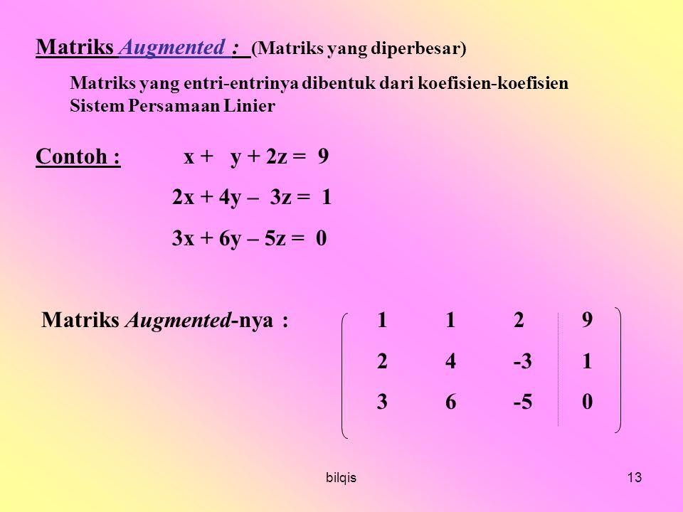 bilqis13 Matriks Augmented : (Matriks yang diperbesar) Matriks yang entri-entrinya dibentuk dari koefisien-koefisien Sistem Persamaan Linier Contoh : x + y + 2z = 9 2x + 4y – 3z = 1 3x + 6y – 5z = 0 Matriks Augmented-nya : 1129 24-31 36-50