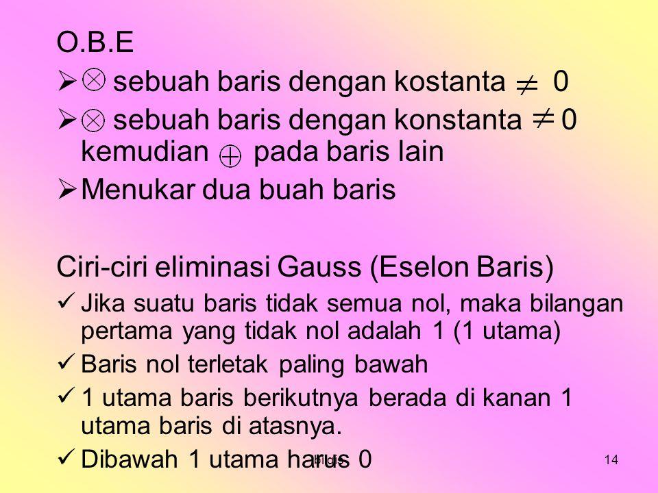 bilqis14 O.B.E  sebuah baris dengan kostanta 0  sebuah baris dengan konstanta 0 kemudian pada baris lain  Menukar dua buah baris Ciri-ciri eliminasi Gauss (Eselon Baris) Jika suatu baris tidak semua nol, maka bilangan pertama yang tidak nol adalah 1 (1 utama) Baris nol terletak paling bawah 1 utama baris berikutnya berada di kanan 1 utama baris di atasnya.