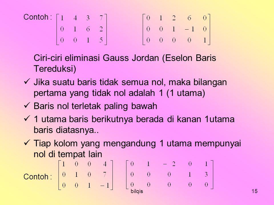 bilqis15 Contoh : Ciri-ciri eliminasi Gauss Jordan (Eselon Baris Tereduksi) Jika suatu baris tidak semua nol, maka bilangan pertama yang tidak nol adalah 1 (1 utama) Baris nol terletak paling bawah 1 utama baris berikutnya berada di kanan 1utama baris diatasnya..