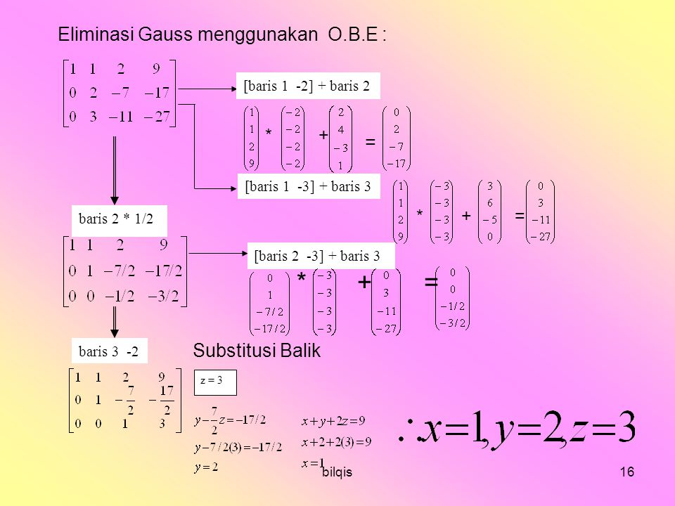 bilqis16 Eliminasi Gauss menggunakan O.B.E : * + = Substitusi Balik [baris 1 -2] + baris 2 [baris 1 -3] + baris 3 baris 2 * 1/2 [baris 2 -3] + baris 3 baris 3 -2 z = 3