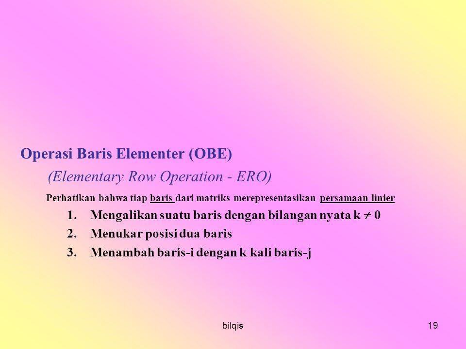 bilqis19 Operasi Baris Elementer (OBE) (Elementary Row Operation - ERO) Perhatikan bahwa tiap baris dari matriks merepresentasikan persamaan linier 1.Mengalikan suatu baris dengan bilangan nyata k  0 2.Menukar posisi dua baris 3.Menambah baris-i dengan k kali baris-j