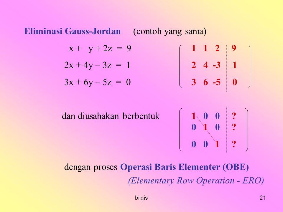 bilqis21 Eliminasi Gauss-Jordan (contoh yang sama) x + y + 2z = 91 1 2 9 2x + 4y – 3z = 12 4 -3 1 3x + 6y – 5z = 03 6 -5 0 dan diusahakan berbentuk 1 0 0 .