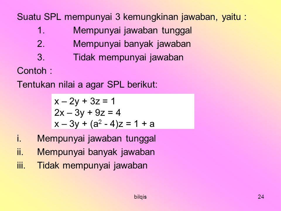 bilqis24 Suatu SPL mempunyai 3 kemungkinan jawaban, yaitu : 1.Mempunyai jawaban tunggal 2.Mempunyai banyak jawaban 3.Tidak mempunyai jawaban Contoh : Tentukan nilai a agar SPL berikut: i.Mempunyai jawaban tunggal ii.Mempunyai banyak jawaban iii.Tidak mempunyai jawaban x – 2y + 3z = 1 2x – 3y + 9z = 4 x – 3y + (a 2 - 4)z = 1 + a