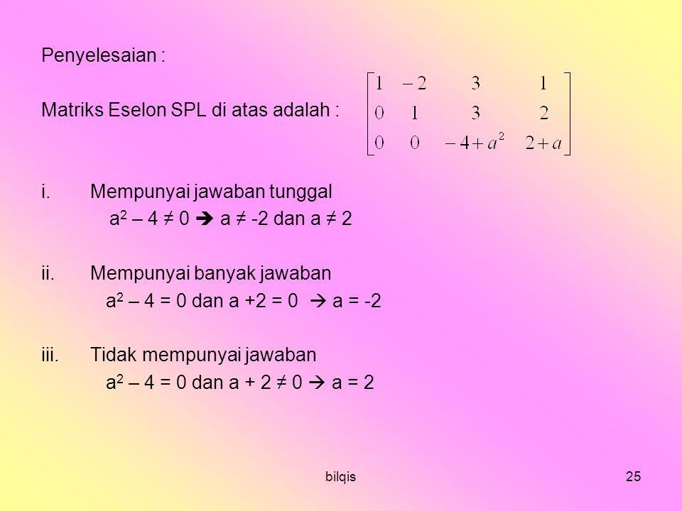 bilqis25 Penyelesaian : Matriks Eselon SPL di atas adalah : i.Mempunyai jawaban tunggal a 2 – 4 ≠ 0  a ≠ -2 dan a ≠ 2 ii.Mempunyai banyak jawaban a 2 – 4 = 0 dan a +2 = 0  a = -2 iii.Tidak mempunyai jawaban a 2 – 4 = 0 dan a + 2 ≠ 0  a = 2