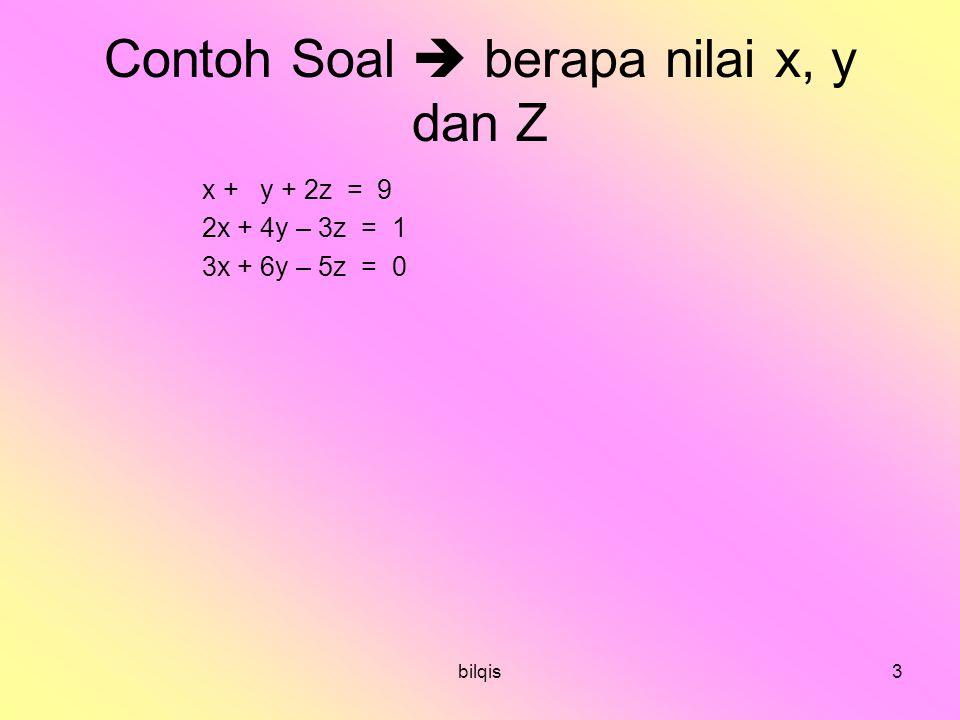 bilqis3 Contoh Soal  berapa nilai x, y dan Z x + y + 2z = 9 2x + 4y – 3z = 1 3x + 6y – 5z = 0