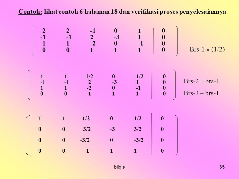 bilqis35 Contoh: lihat contoh 6 halaman 18 dan verifikasi proses penyelesaiannya 22-1010 -1-12-310 11-20-10 001110 11 -1/201/2 0 -1-12-31 0 11 -20-1 0 00111 0 11 -1/201/2 0 00 3/2-33/2 0 00 -3/20-3/2 0 00111 0 Brs-1  (1/2) Brs-2 + brs-1 Brs-3 – brs-1