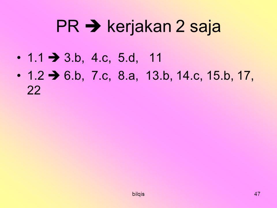 bilqis47 PR  kerjakan 2 saja 1.1  3.b, 4.c, 5.d, 11 1.2  6.b, 7.c, 8.a, 13.b, 14.c, 15.b, 17, 22