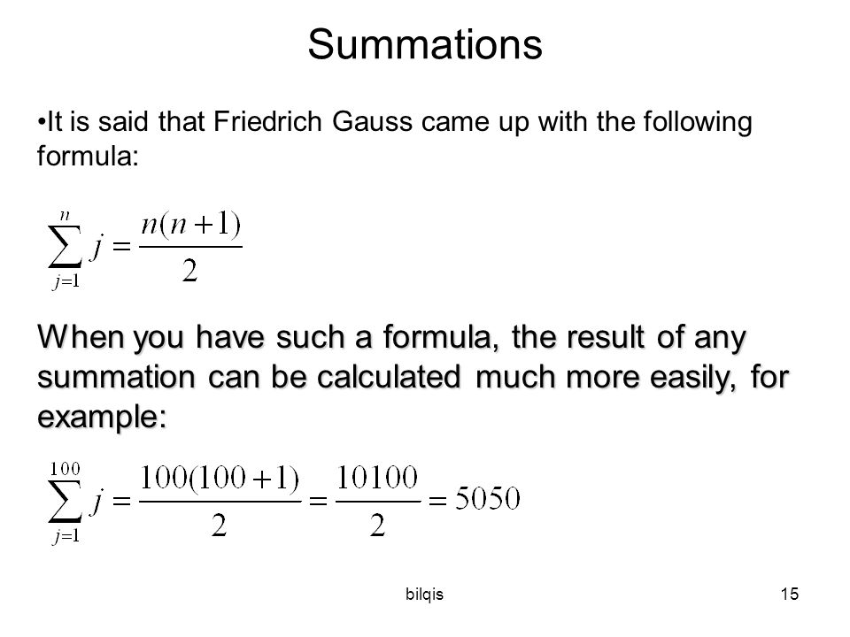 bilqis15 Summations It is said that Friedrich Gauss came up with the following formula: When you have such a formula, the result of any summation can be calculated much more easily, for example: