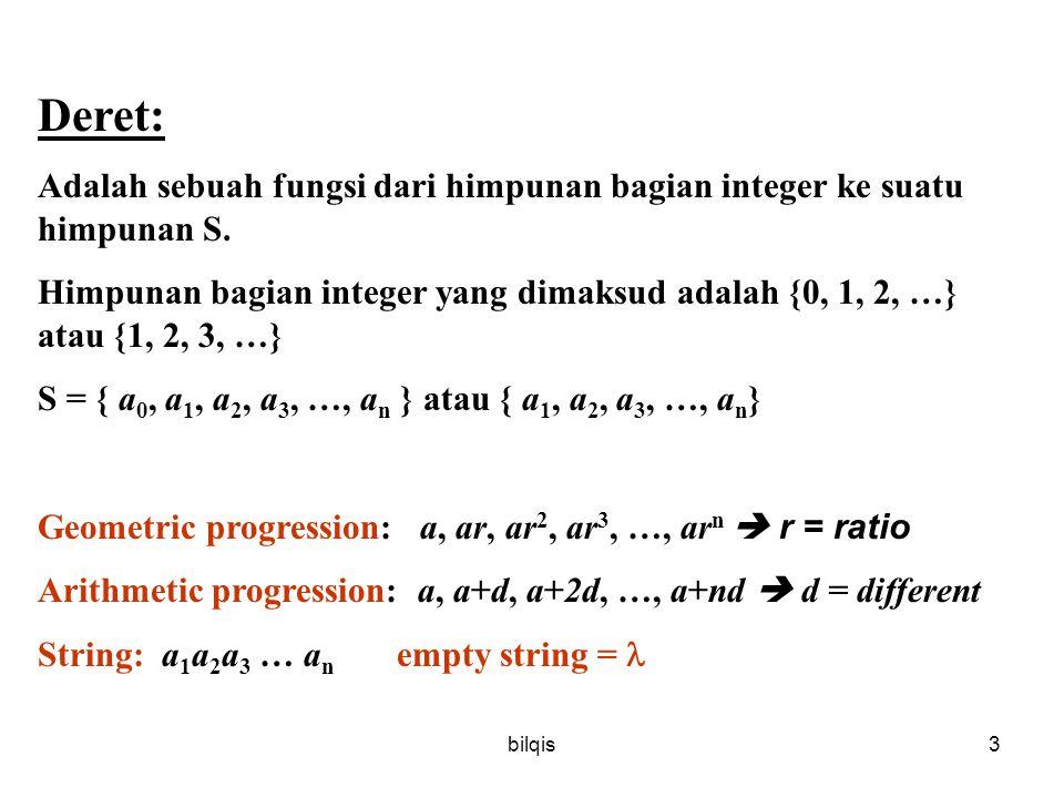 bilqis4 Sequence Sequence = urutan Sequence : –Struktur diskrit yg digunakan untuk merepresentasikan urutan elemen –Fungsi dari N ke S –A n  image dari integer n Example: subset of N: 1 2 3 4 5 … S: 2 4 6 8 10 … f N dimulai dari 1