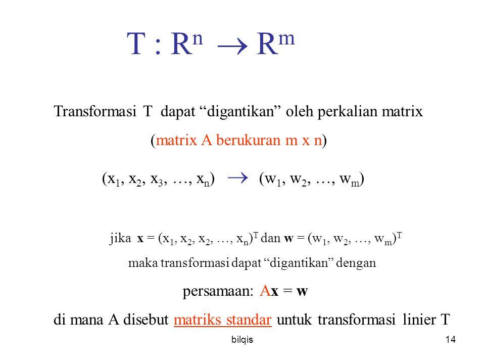 bilqis14 T : R n  R m Transformasi T dapat digantikan oleh perkalian matrix (matrix A berukuran m x n) (x 1, x 2, x 3, …, x n )  (w 1, w 2, …, w m ) jika x = (x 1, x 2, x 2, …, x n ) T dan w = (w 1, w 2, …, w m ) T maka transformasi dapat digantikan dengan persamaan: Ax = w di mana A disebut matriks standar untuk transformasi linier T