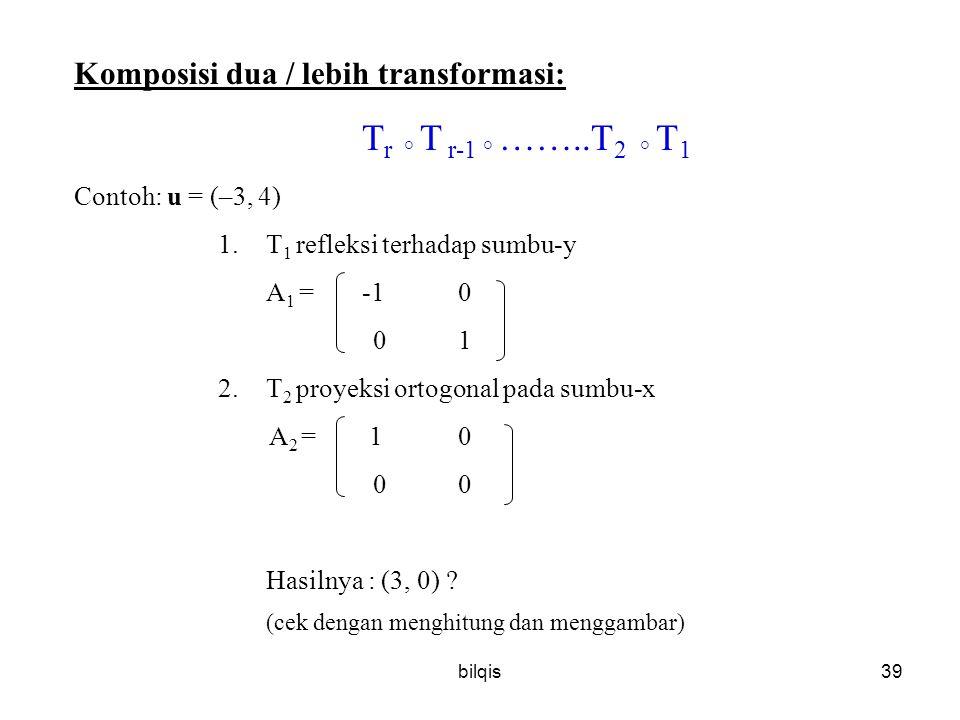 bilqis39 Komposisi dua / lebih transformasi: T r ° T r-1 ° ……..T 2 ° T 1 Contoh: u = (–3, 4) 1.T 1 refleksi terhadap sumbu-y A 1 = -10 01 2.T 2 proyeksi ortogonal pada sumbu-x A 2 = 10 00 Hasilnya : (3, 0) .