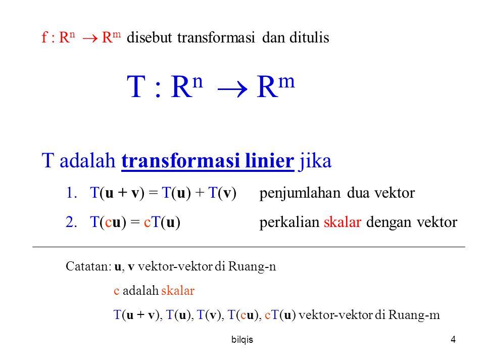 bilqis4 f : R n  R m disebut transformasi dan ditulis T : R n  R m T adalah transformasi linier jika 1.T(u + v) = T(u) + T(v)penjumlahan dua vektor 2.T(cu) = cT(u)perkalian skalar dengan vektor Catatan: u, v vektor-vektor di Ruang-n c adalah skalar T(u + v), T(u), T(v), T(cu), cT(u) vektor-vektor di Ruang-m