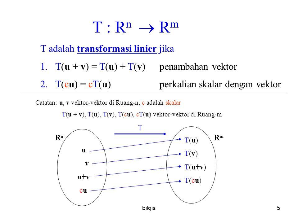 bilqis5 T : R n  R m T adalah transformasi linier jika 1.T(u + v) = T(u) + T(v)penambahan vektor 2.T(cu) = cT(u)perkalian skalar dengan vektor Catatan: u, v vektor-vektor di Ruang-n, c adalah skalar T(u + v), T(u), T(v), T(cu), cT(u) vektor-vektor di Ruang-m u v u+v cu T T(u) T(v) T(u+v) T(cu) RnRn RmRm