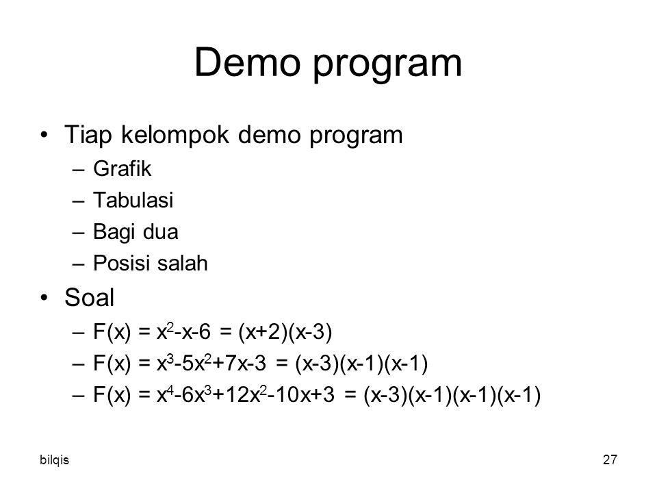 bilqis27 Demo program Tiap kelompok demo program –Grafik –Tabulasi –Bagi dua –Posisi salah Soal –F(x) = x 2 -x-6 = (x+2)(x-3) –F(x) = x 3 -5x 2 +7x-3 = (x-3)(x-1)(x-1) –F(x) = x 4 -6x 3 +12x 2 -10x+3 = (x-3)(x-1)(x-1)(x-1)