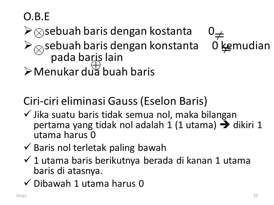 bilqis10 O.B.E  sebuah baris dengan kostanta 0  sebuah baris dengan konstanta 0 kemudian pada baris lain  Menukar dua buah baris Ciri-ciri eliminas