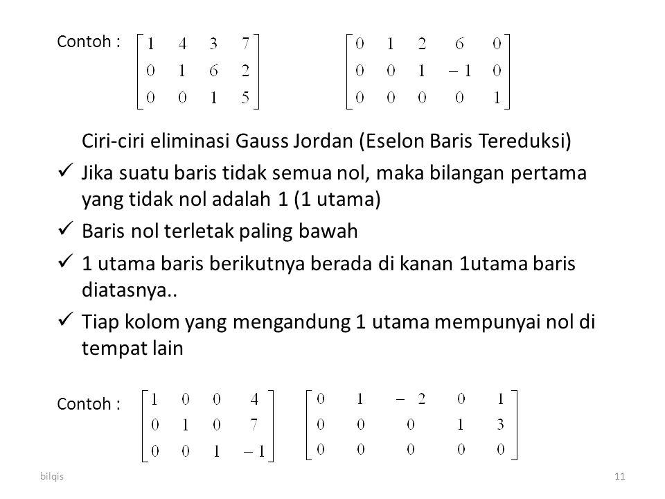 bilqis11 Contoh : Ciri-ciri eliminasi Gauss Jordan (Eselon Baris Tereduksi) Jika suatu baris tidak semua nol, maka bilangan pertama yang tidak nol ada