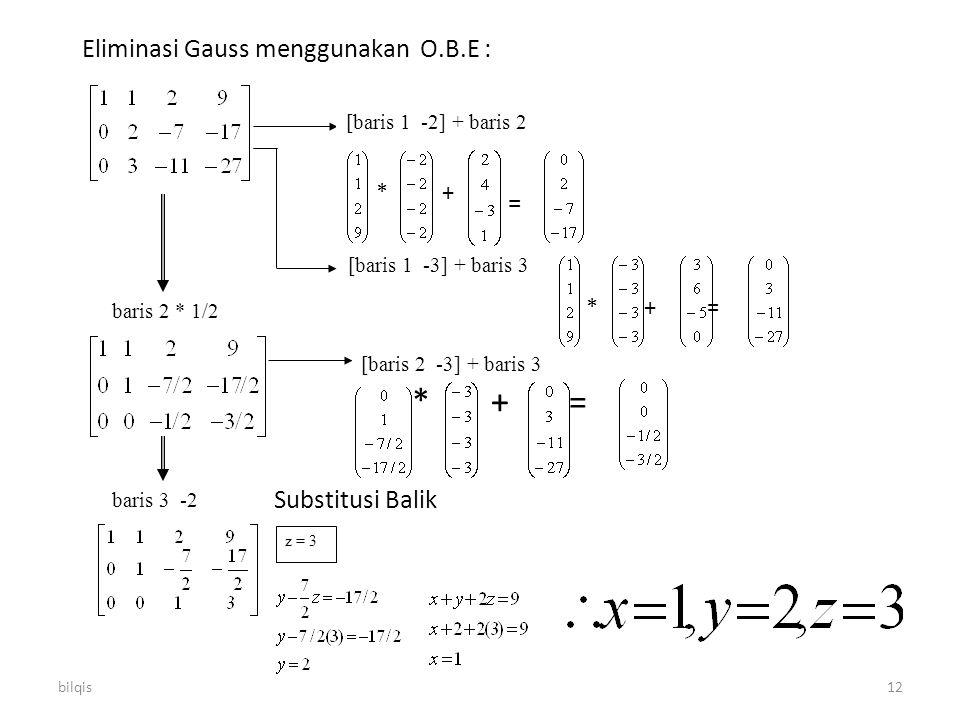 bilqis12 Eliminasi Gauss menggunakan O.B.E : * + = Substitusi Balik [baris 1 -2] + baris 2 [baris 1 -3] + baris 3 baris 2 * 1/2 [baris 2 -3] + baris 3